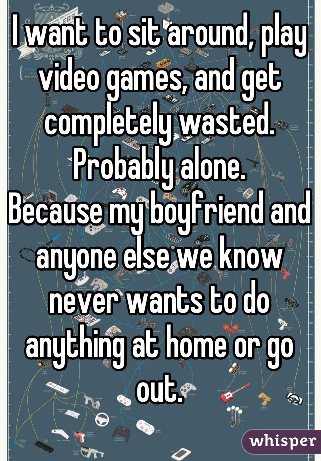 I want to sit around, play video games, and get completely wasted. Probably alone. Because my boyfriend and anyone else we know never wants to do anything at home or go out.