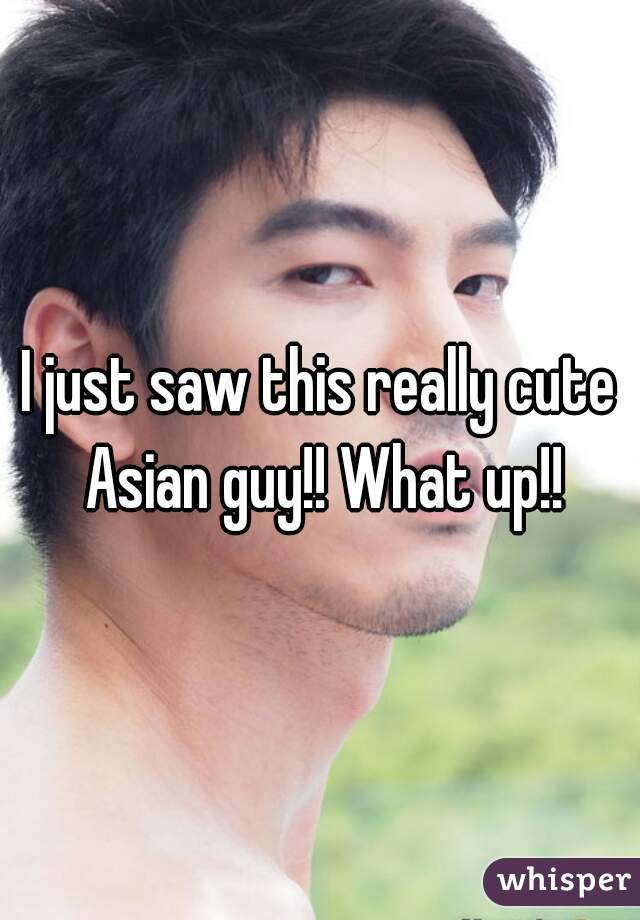 I just saw this really cute Asian guy!! What up!!