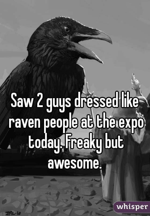 Saw 2 guys dressed like raven people at the expo today. Freaky but awesome.