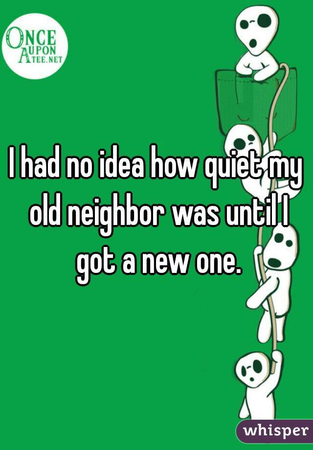 I had no idea how quiet my old neighbor was until I got a new one.