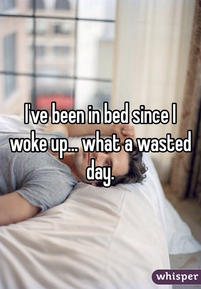 I've been in bed since I woke up... what a wasted day.