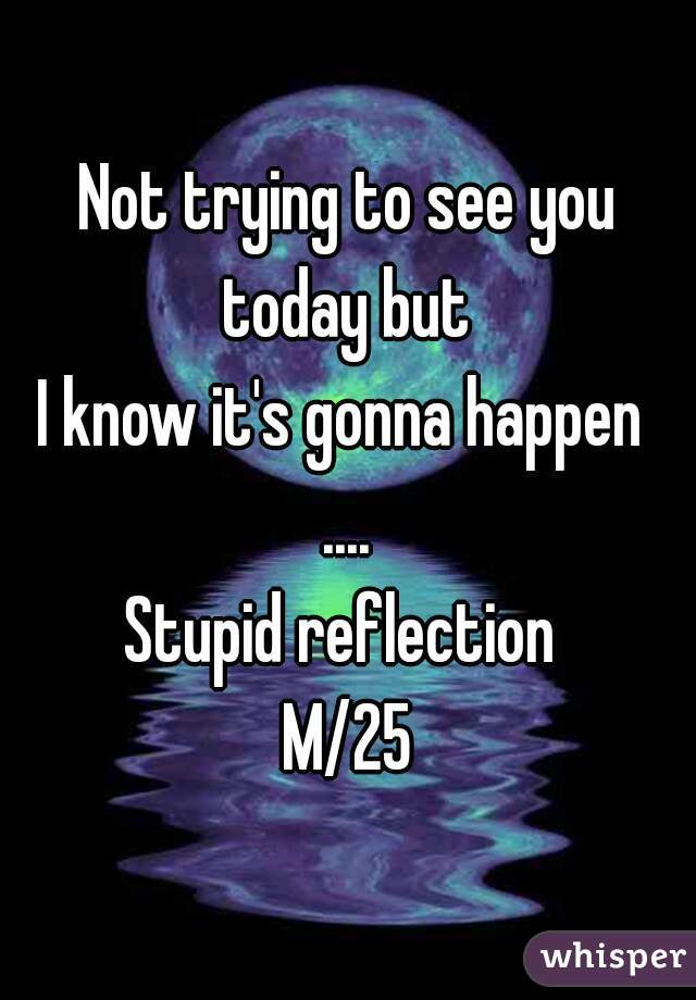 Not trying to see you today but  I know it's gonna happen  .... Stupid reflection  M/25