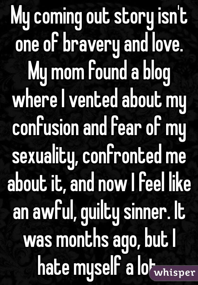 My coming out story isn't one of bravery and love. My mom found a blog where I vented about my confusion and fear of my sexuality, confronted me about it, and now I feel like an awful, guilty sinner. It was months ago, but I hate myself a lot.