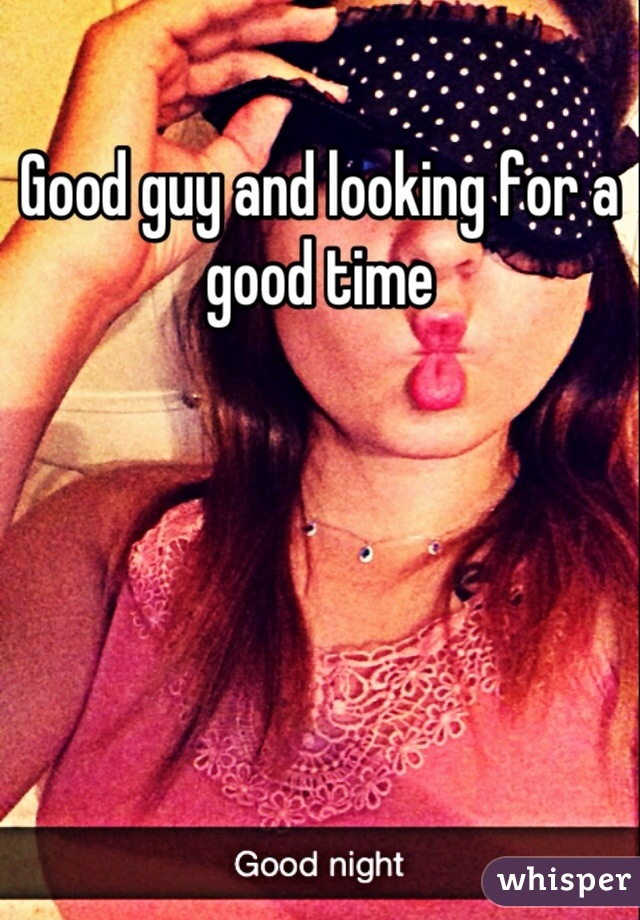 Good guy and looking for a good time
