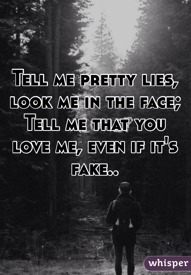 Tell me pretty lies, look me in the face; Tell me that you love me, even if it's fake..