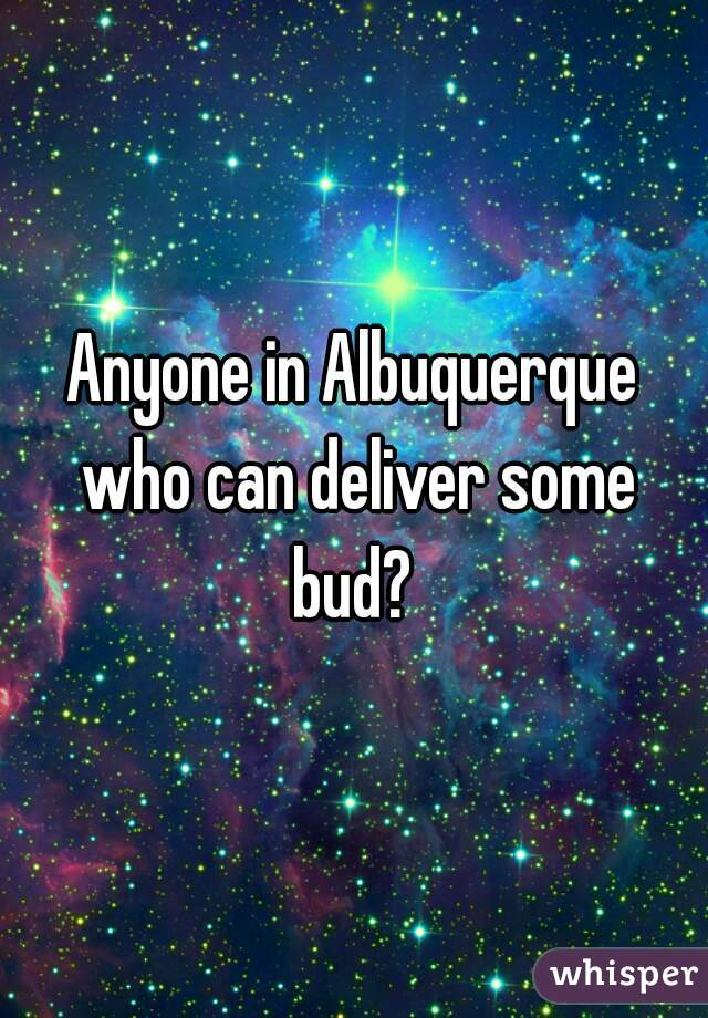 Anyone in Albuquerque who can deliver some bud?