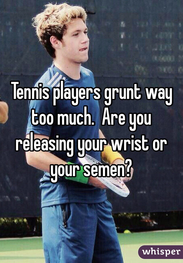 Tennis players grunt way too much.  Are you releasing your wrist or your semen?