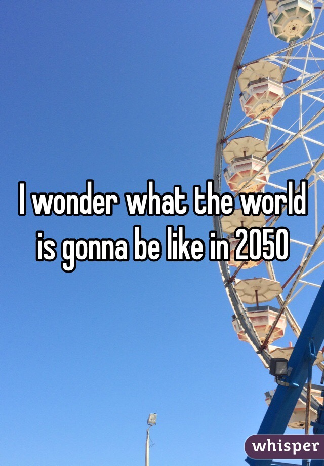 I wonder what the world is gonna be like in 2050