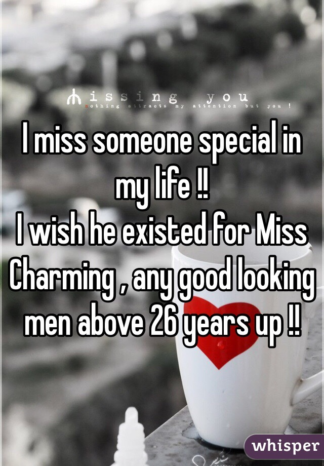 I miss someone special in my life !! I wish he existed for Miss Charming , any good looking men above 26 years up !!