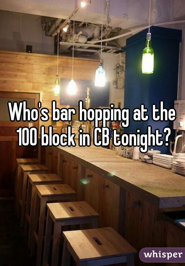 Who's bar hopping at the 100 block in CB tonight?