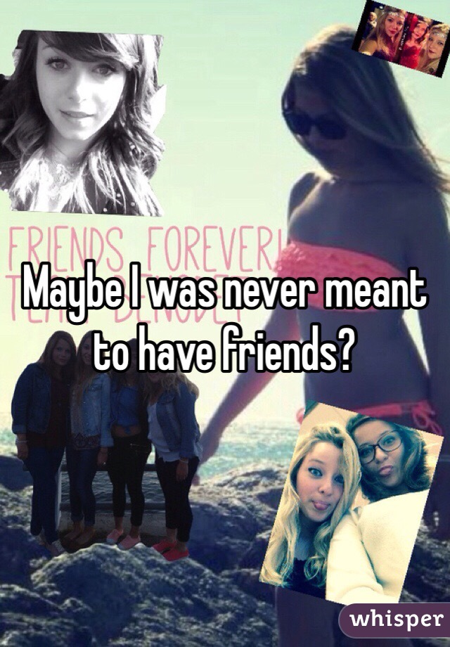 Maybe I was never meant to have friends?