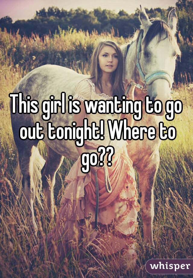 This girl is wanting to go out tonight! Where to go??