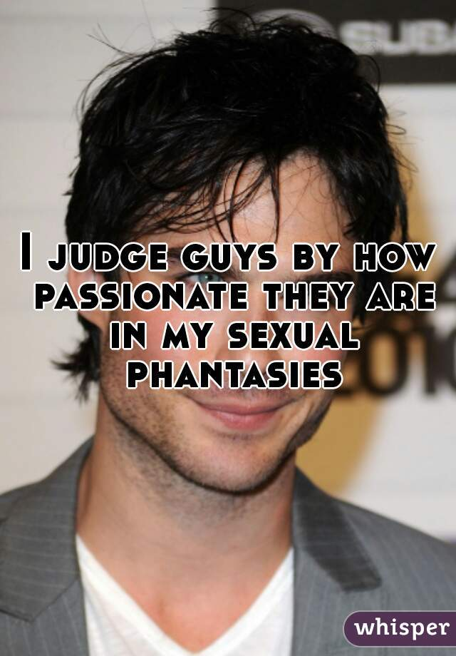 I judge guys by how passionate they are in my sexual phantasies