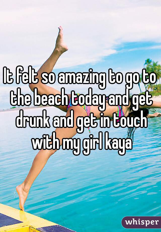 It felt so amazing to go to the beach today and get drunk and get in touch with my girl kaya