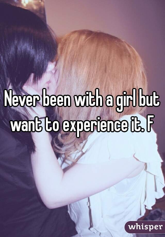 Never been with a girl but want to experience it. F