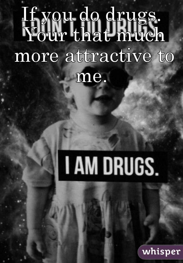 If you do drugs. Your that much more attractive to me.