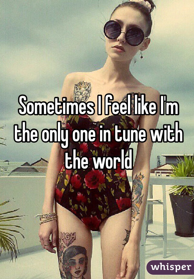 Sometimes I feel like I'm the only one in tune with the world