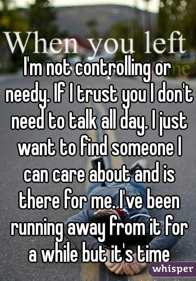 I'm not controlling or needy. If I trust you I don't need to talk all day. I just want to find someone I can care about and is there for me. I've been running away from it for a while but it's time