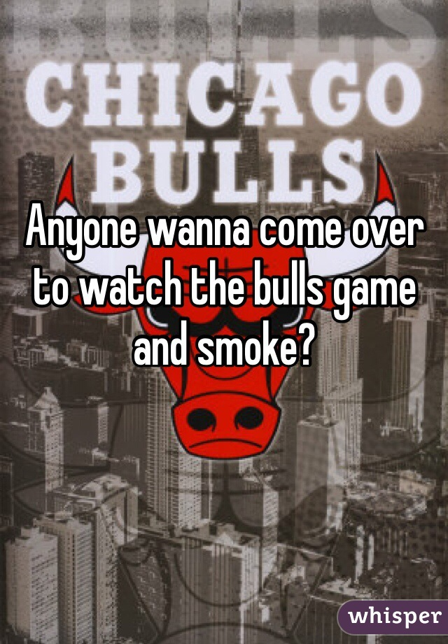 Anyone wanna come over to watch the bulls game and smoke?