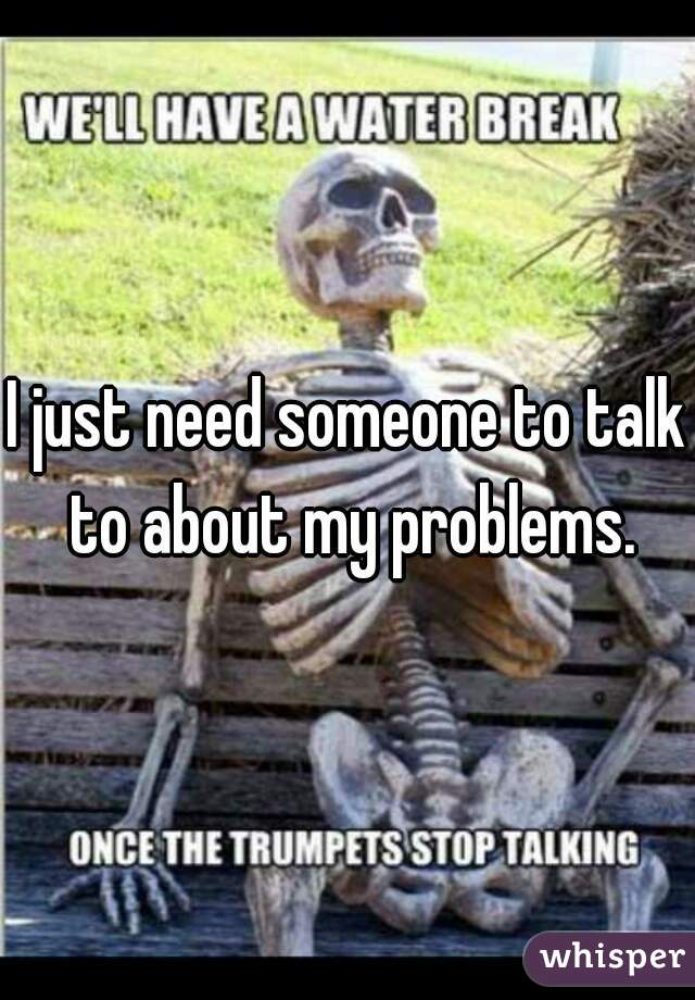 I just need someone to talk to about my problems.