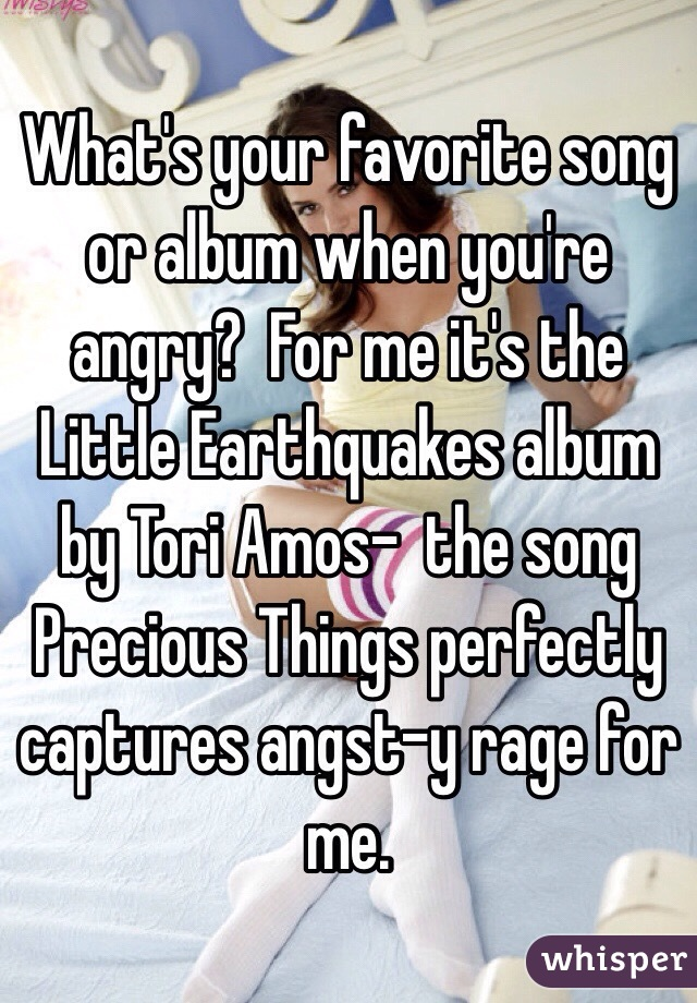What's your favorite song or album when you're angry?  For me it's the Little Earthquakes album by Tori Amos-  the song Precious Things perfectly captures angst-y rage for me.