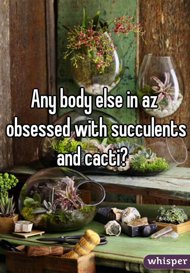 Any body else in az obsessed with succulents and cacti?