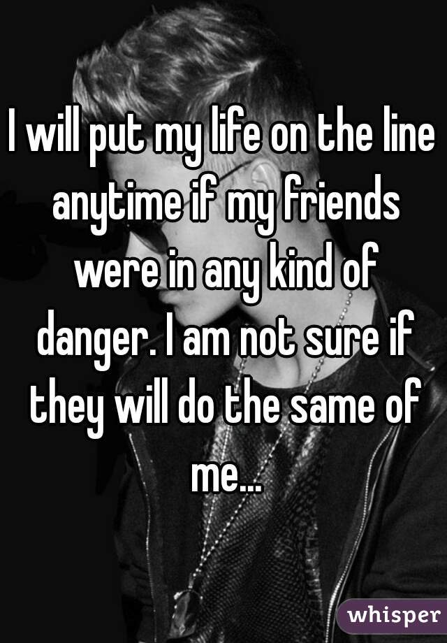 I will put my life on the line anytime if my friends were in any kind of danger. I am not sure if they will do the same of me...
