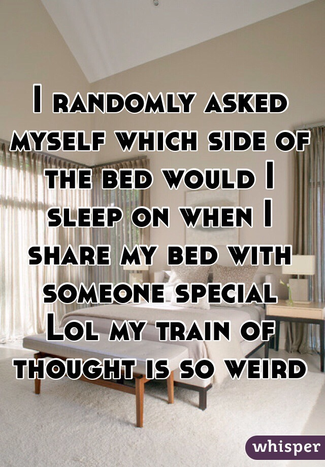I randomly asked myself which side of the bed would I sleep on when I share my bed with someone special Lol my train of thought is so weird