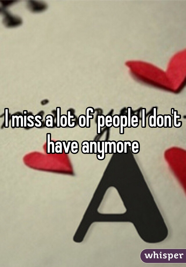 I miss a lot of people I don't have anymore