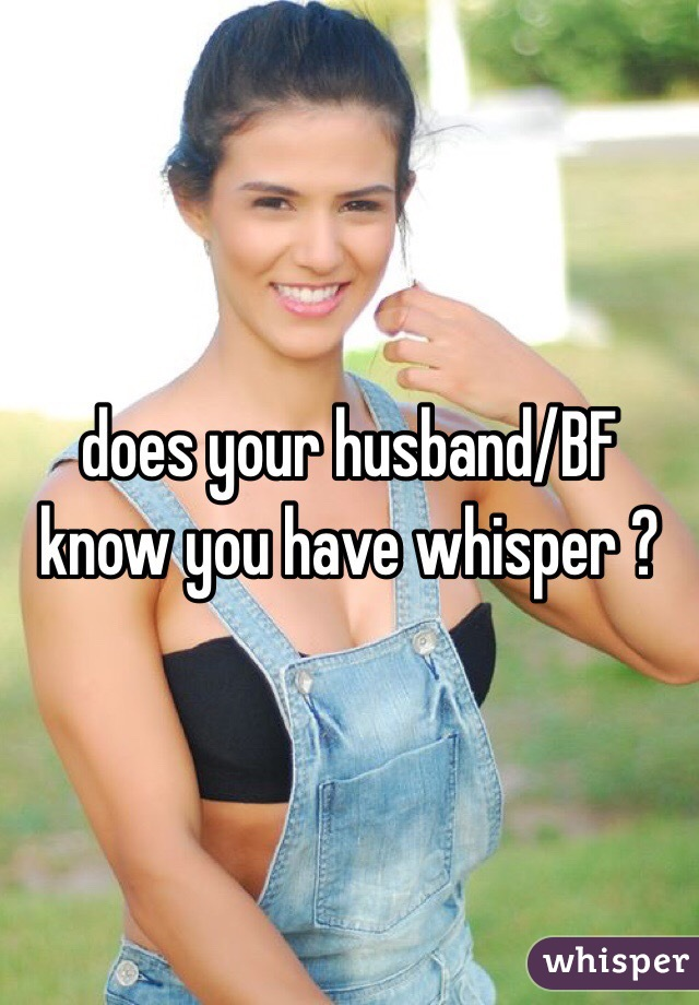 does your husband/BF know you have whisper ?