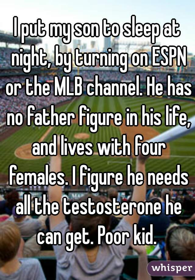 I put my son to sleep at night, by turning on ESPN or the MLB channel. He has no father figure in his life, and lives with four females. I figure he needs all the testosterone he can get. Poor kid.