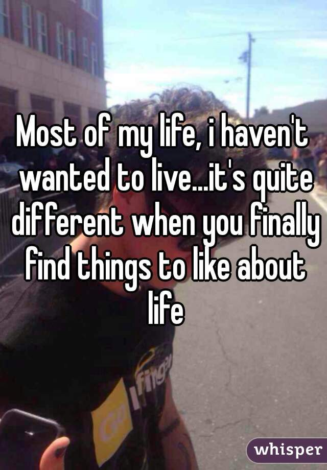 Most of my life, i haven't wanted to live...it's quite different when you finally find things to like about life