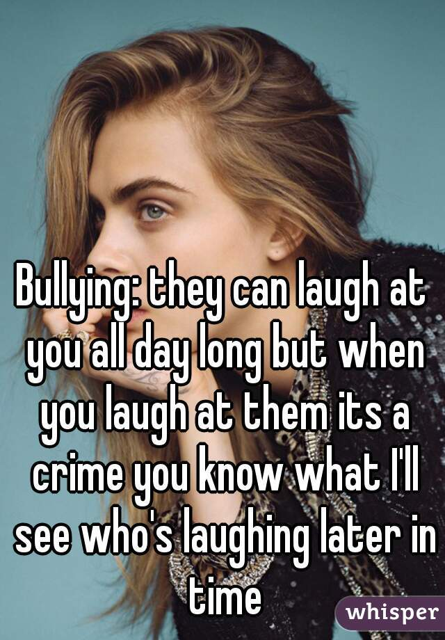 Bullying: they can laugh at you all day long but when you laugh at them its a crime you know what I'll see who's laughing later in time