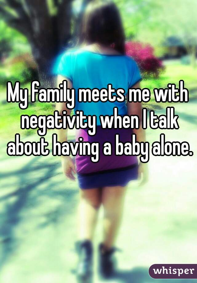 My family meets me with negativity when I talk about having a baby alone.