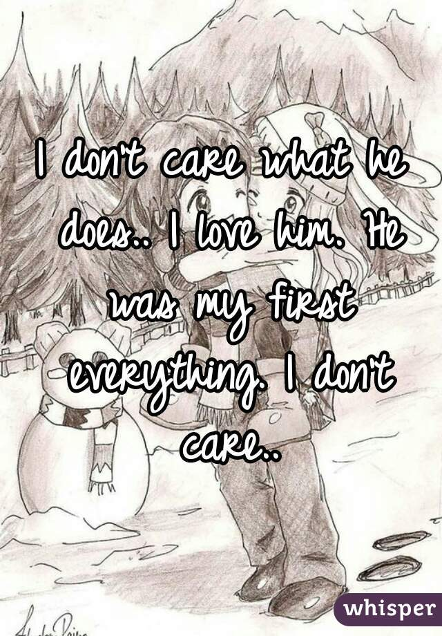 I don't care what he does.. I love him. He was my first everything. I don't care..