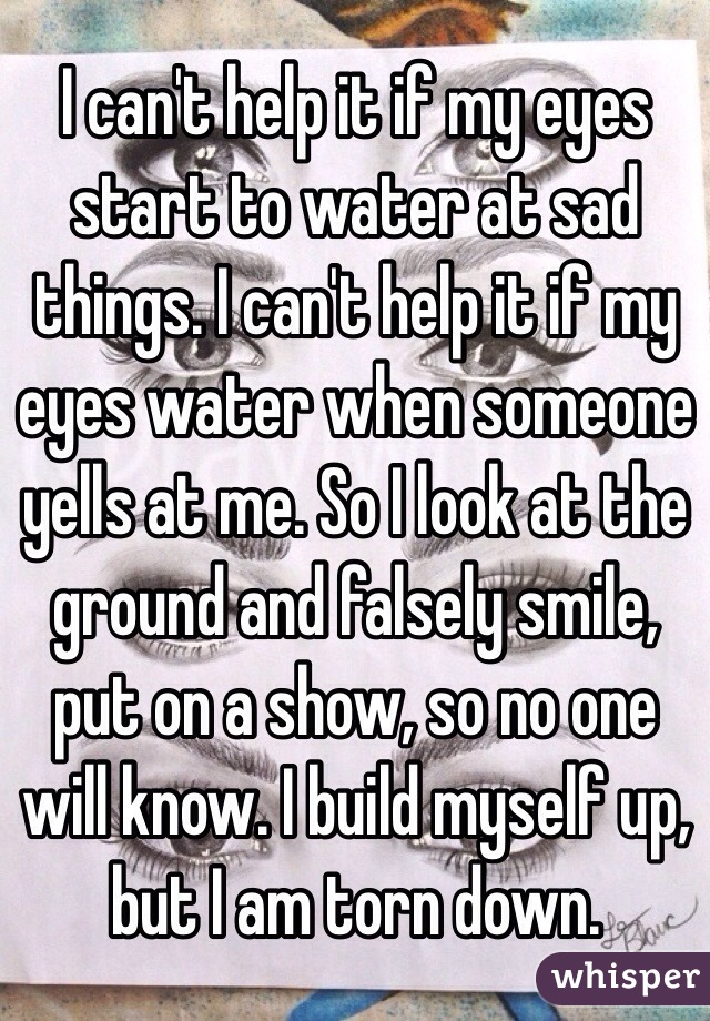 I can't help it if my eyes start to water at sad things. I can't help it if my eyes water when someone yells at me. So I look at the ground and falsely smile, put on a show, so no one will know. I build myself up, but I am torn down.