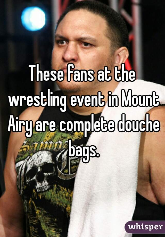 These fans at the wrestling event in Mount Airy are complete douche bags.