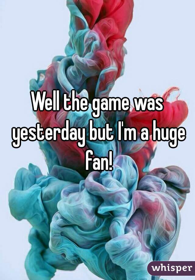 Well the game was yesterday but I'm a huge fan!