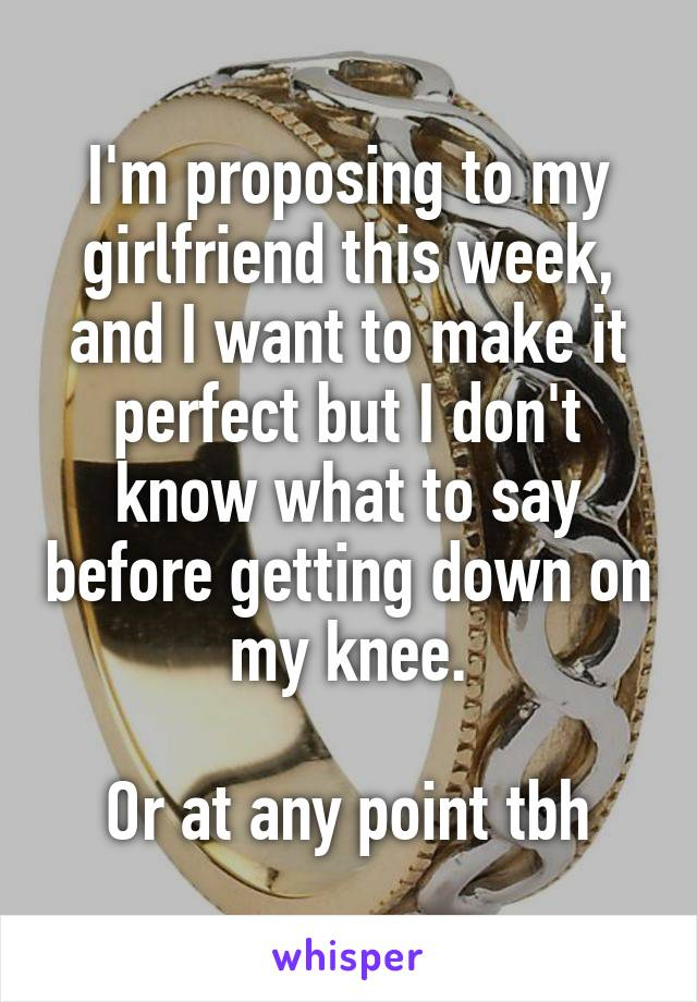 I'm proposing to my girlfriend this week, and I want to make it perfect but I don't know what to say before getting down on my knee.  Or at any point tbh