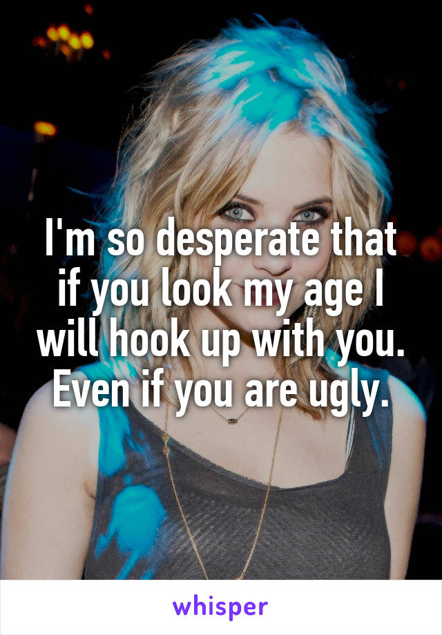 I'm so desperate that if you look my age I will hook up with you. Even if you are ugly.