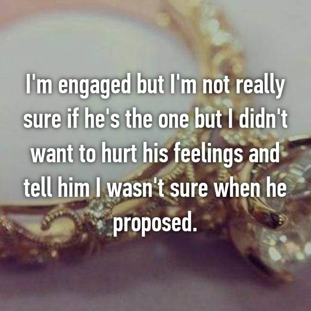 I'm engaged but I'm not really sure if he's the one but I didn't want to hurt his feelings and tell him I wasn't sure when he proposed.