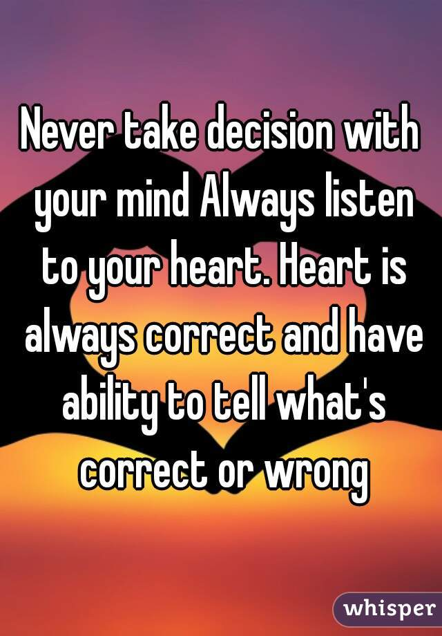 Beautiful Never Take Decision With Your Mind Always Listen To Your Heart. Heart Is  Always Correct And ...