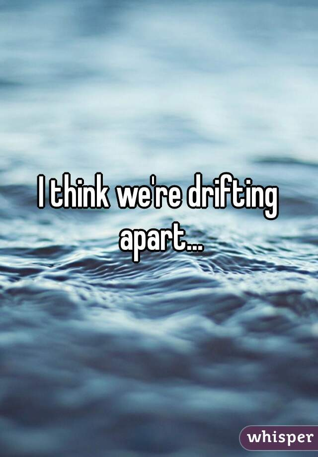 We Are Drifting Apart