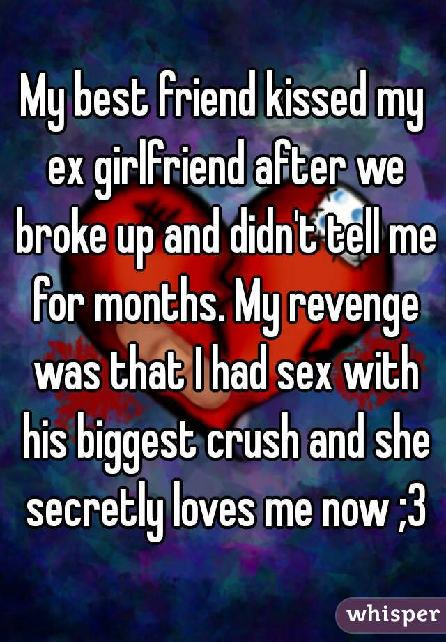 My best friend kissed my ex girlfriend after we broke up and didn't