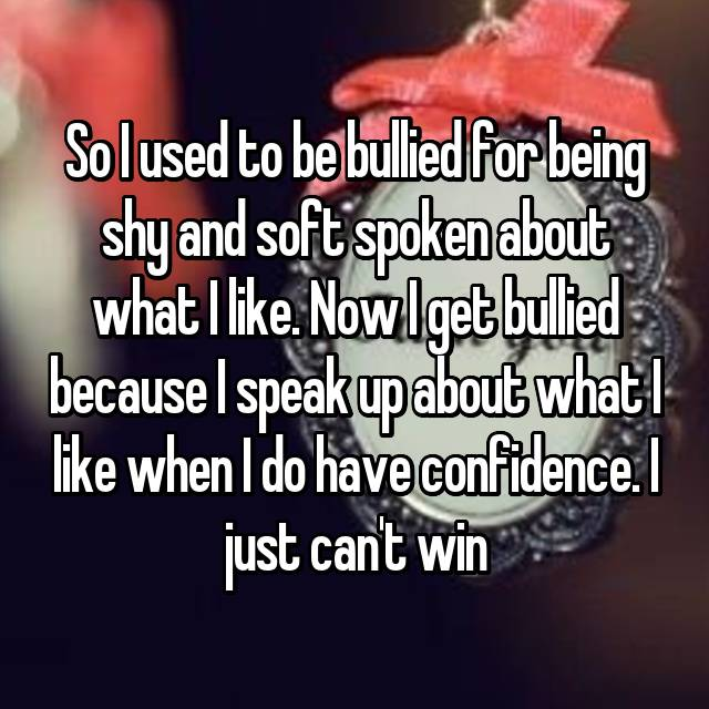 So I used to be bullied for being shy and soft spoken about what I like. Now I get bullied because I speak up about what I like when I do have confidence. I just can't win