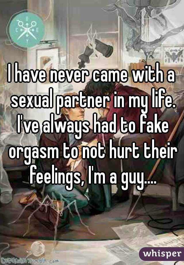 I have never came with a sexual partner in my life. I've always had to fake orgasm to not hurt their feelings, I'm a guy....