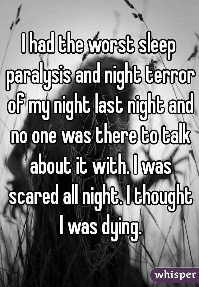 I had the worst sleep paralysis and night terror of my night
