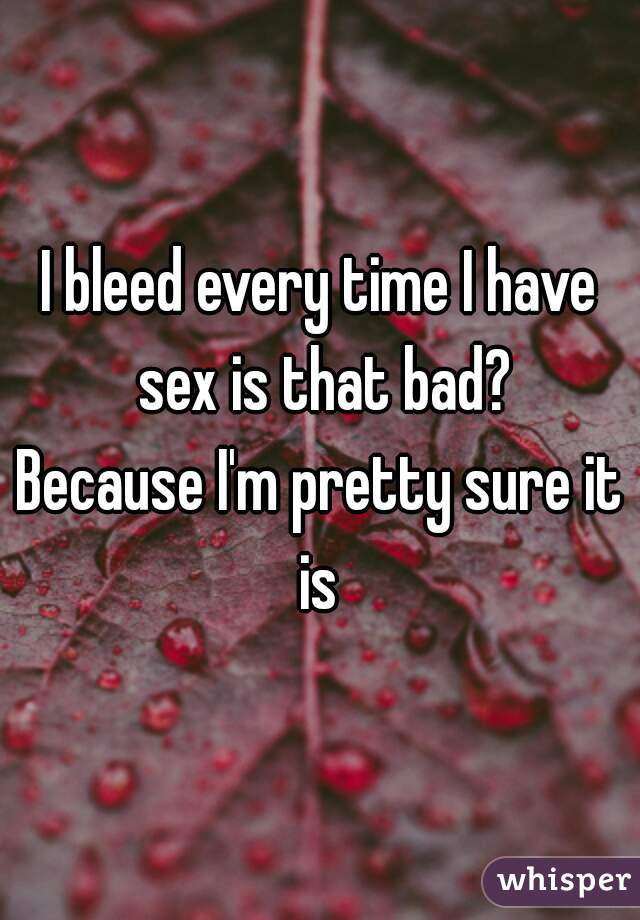 Everytime i have sex i bleed
