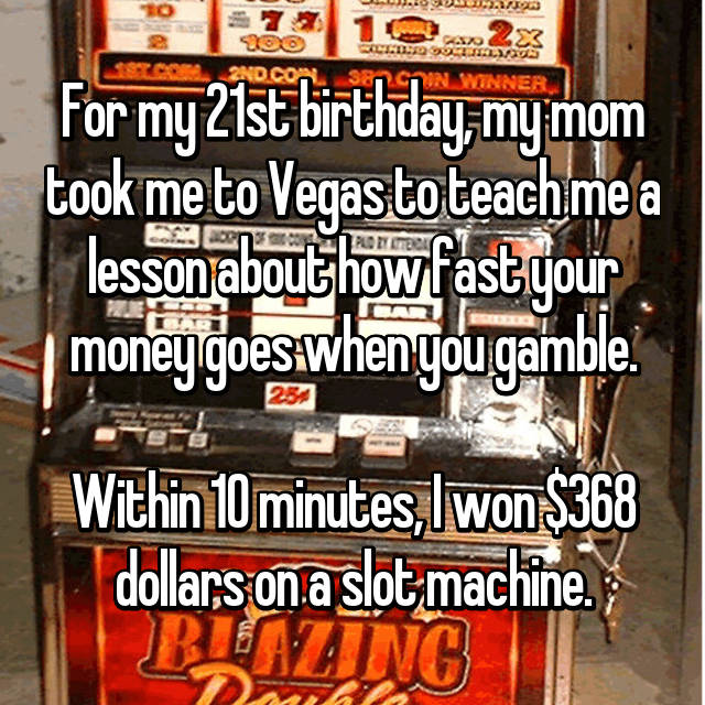 For my 21st birthday, my mom took me to Vegas to teach me a lesson about how fast your money goes when you gamble.  Within 10 minutes, I won $368 dollars on a slot machine.