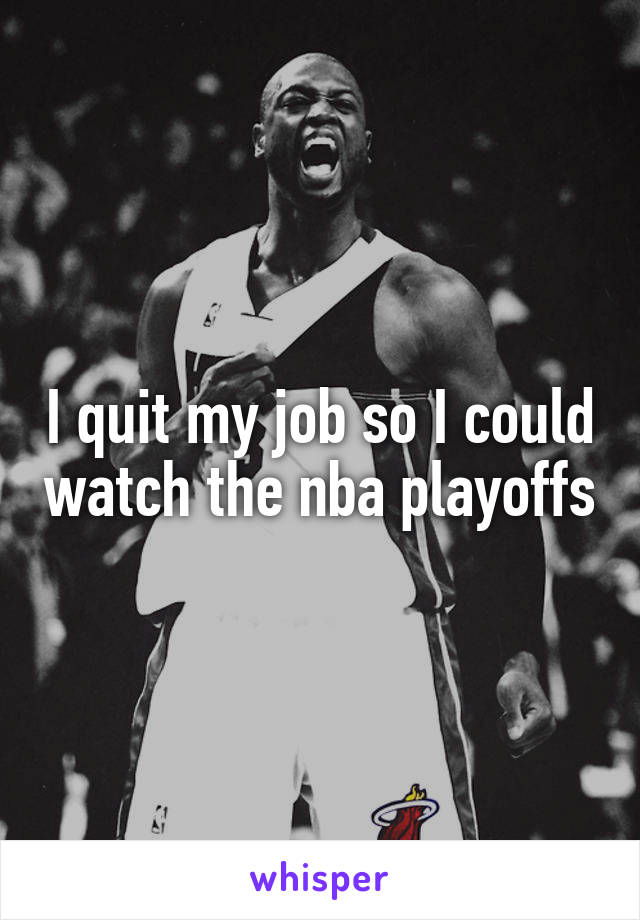 I quit my job so I could watch the nba playoffs